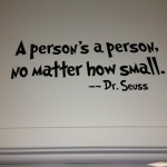 """A person's a person no matter how small."" — Dr. Seuss"